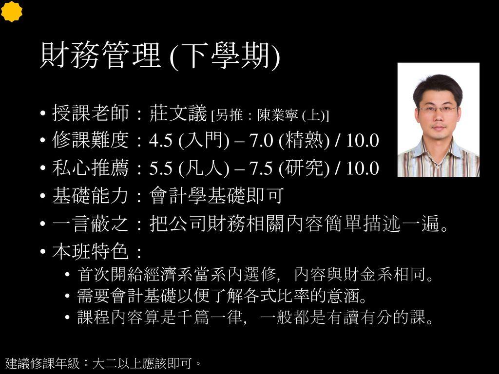 財務管理 (下學期) 授課老師:莊文議 [另推:陳業寧 (上)] 修課難度:4.5 (入門) – 7.0 (精熟) / 10.0